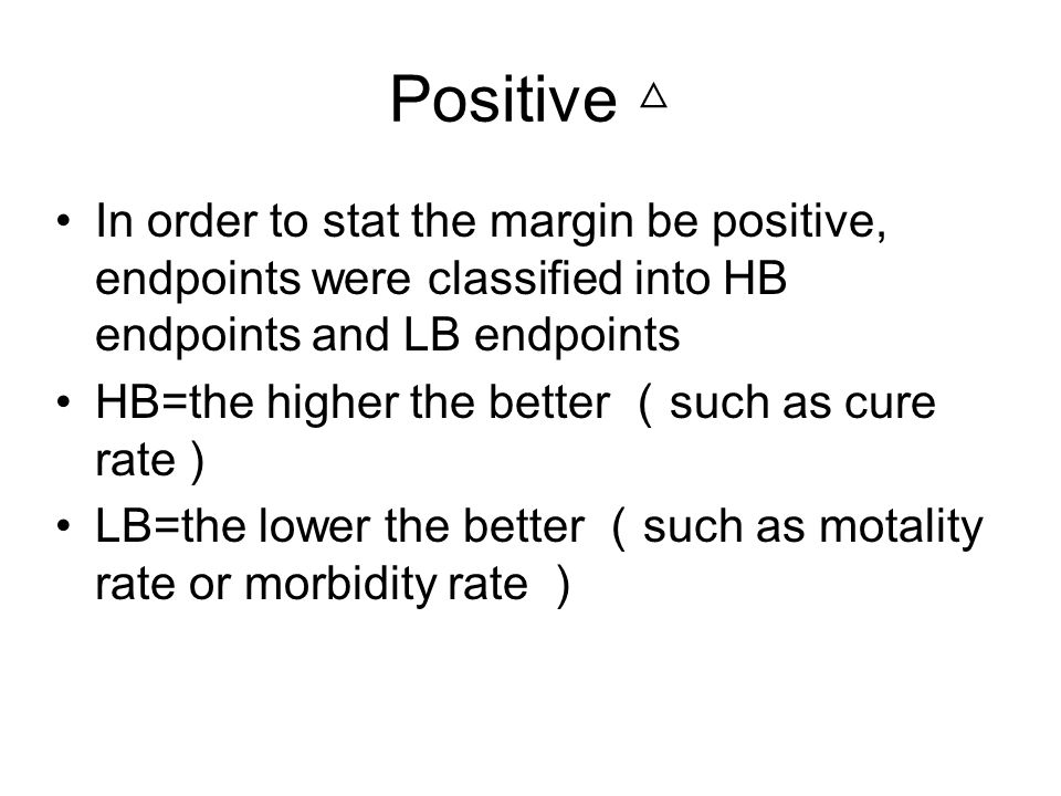 Positive In order to stat the margin be positive, endpoints were classified into HB endpoints and LB endpoints HB=the higher the better such as cure rate ) LB=the lower the better such as motality rate or morbidity rate )