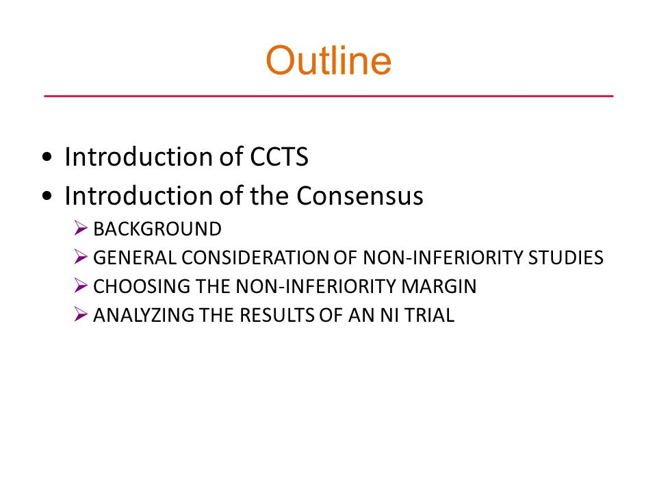 Outline Introduction of CCTS Introduction of the Consensus BACKGROUND GENERAL CONSIDERATION OF NON-INFERIORITY STUDIES CHOOSING THE NON-INFERIORITY MARGIN ANALYZING THE RESULTS OF AN NI TRIAL 4th DIA China Annual Meeting: Collaboration and Innovation in China May 20-23, 2012 | Shanghai, China