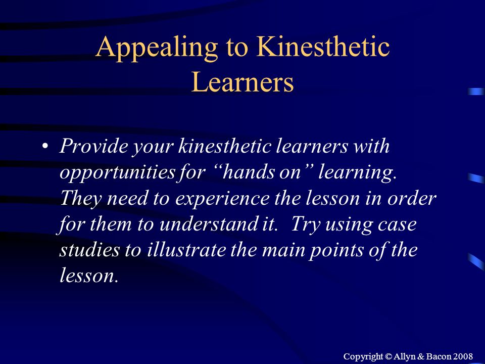 Copyright © Allyn & Bacon 2008 Appealing to Kinesthetic Learners Provide your kinesthetic learners with opportunities for hands on learning. They need