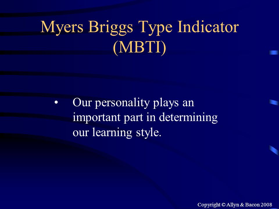 Copyright © Allyn & Bacon 2008 Myers Briggs Type Indicator (MBTI) Our personality plays an important part in determining our learning style.