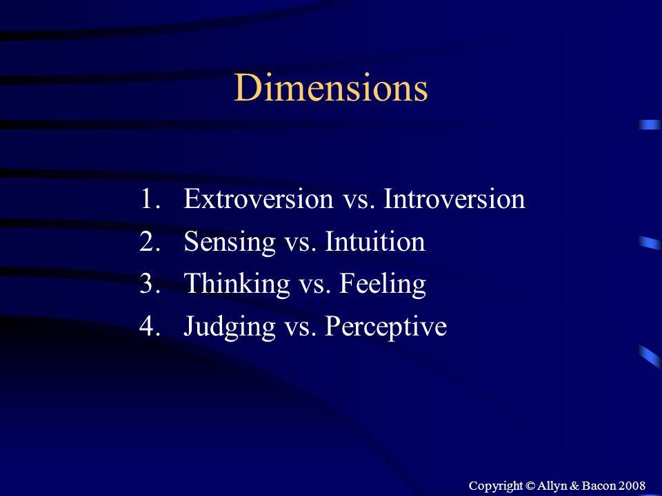 Copyright © Allyn & Bacon 2008 Dimensions 1.Extroversion vs. Introversion 2.Sensing vs. Intuition 3.Thinking vs. Feeling 4.Judging vs. Perceptive