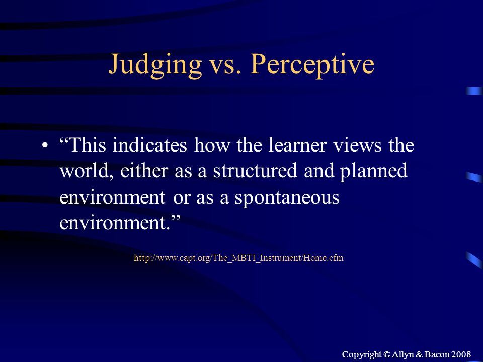 Copyright © Allyn & Bacon 2008 Judging vs. Perceptive This indicates how the learner views the world, either as a structured and planned environment o