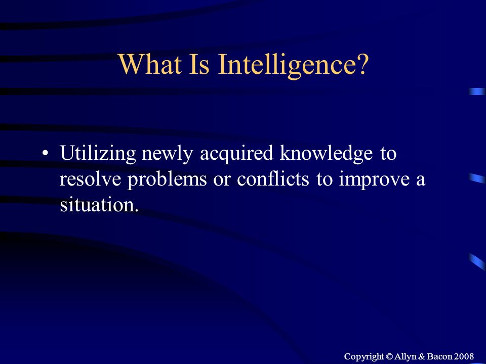 Copyright © Allyn & Bacon 2008 What Is Intelligence? Utilizing newly acquired knowledge to resolve problems or conflicts to improve a situation.