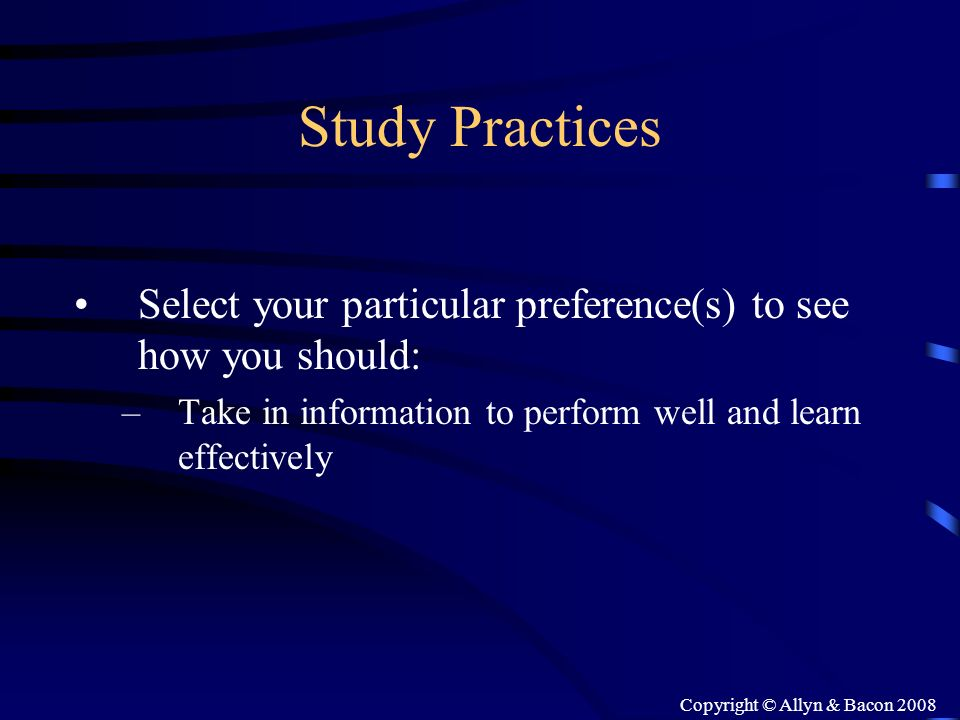 Copyright © Allyn & Bacon 2008 Study Practices Select your particular preference(s) to see how you should: –Take in information to perform well and le