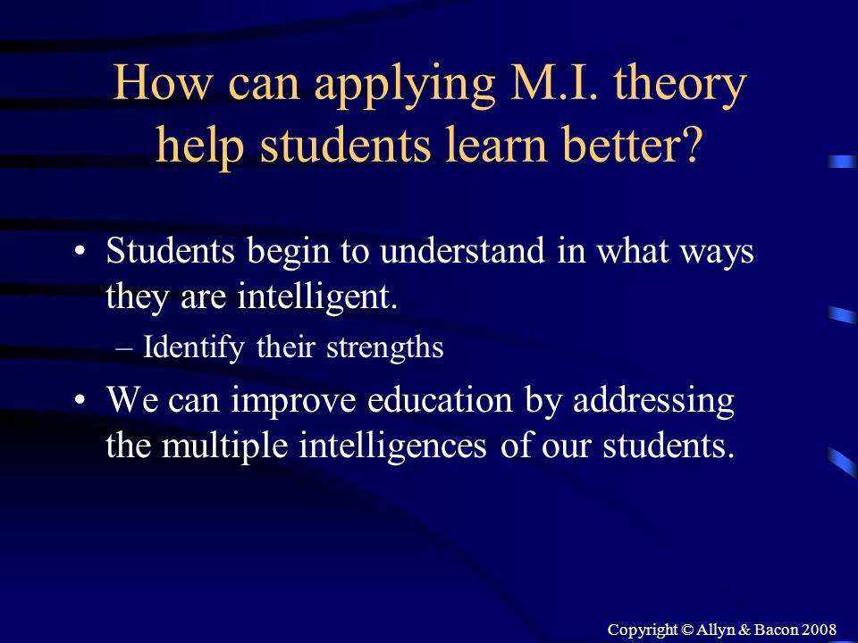 Copyright © Allyn & Bacon 2008 How can applying M.I. theory help students learn better? Students begin to understand in what ways they are intelligent