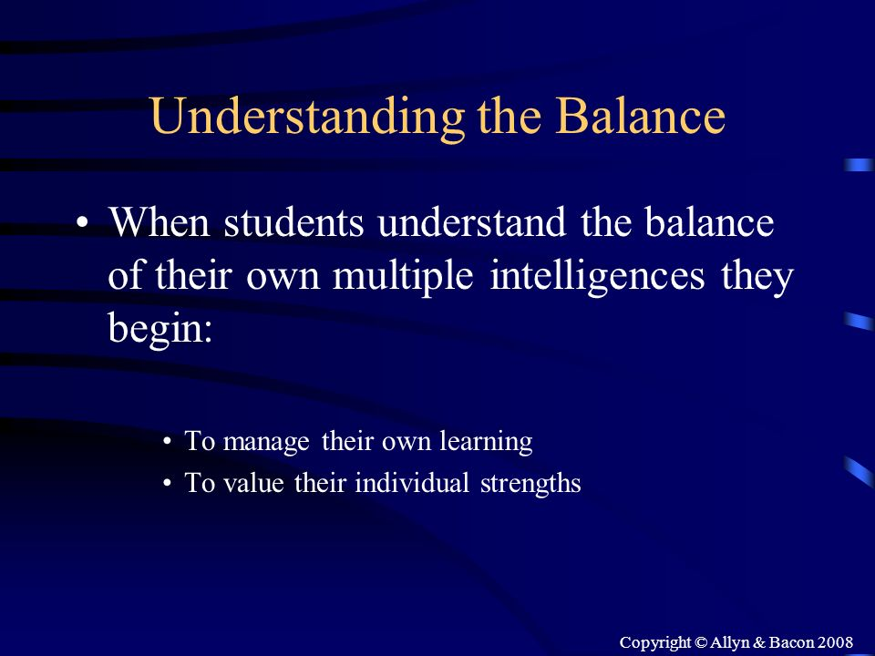 Copyright © Allyn & Bacon 2008 Understanding the Balance When students understand the balance of their own multiple intelligences they begin: To manag