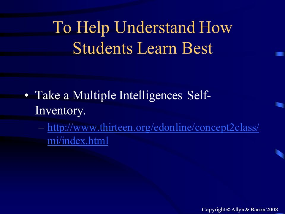 Copyright © Allyn & Bacon 2008 To Help Understand How Students Learn Best Take a Multiple Intelligences Self- Inventory. –http://www.thirteen.org/edon