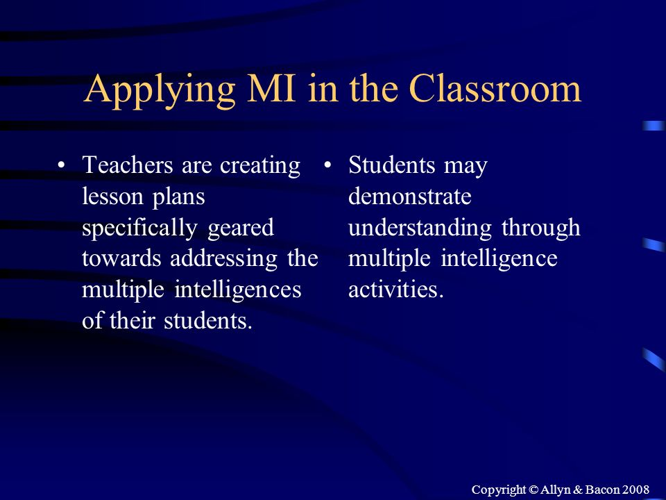 Copyright © Allyn & Bacon 2008 Applying MI in the Classroom Teachers are creating lesson plans specifically geared towards addressing the multiple int