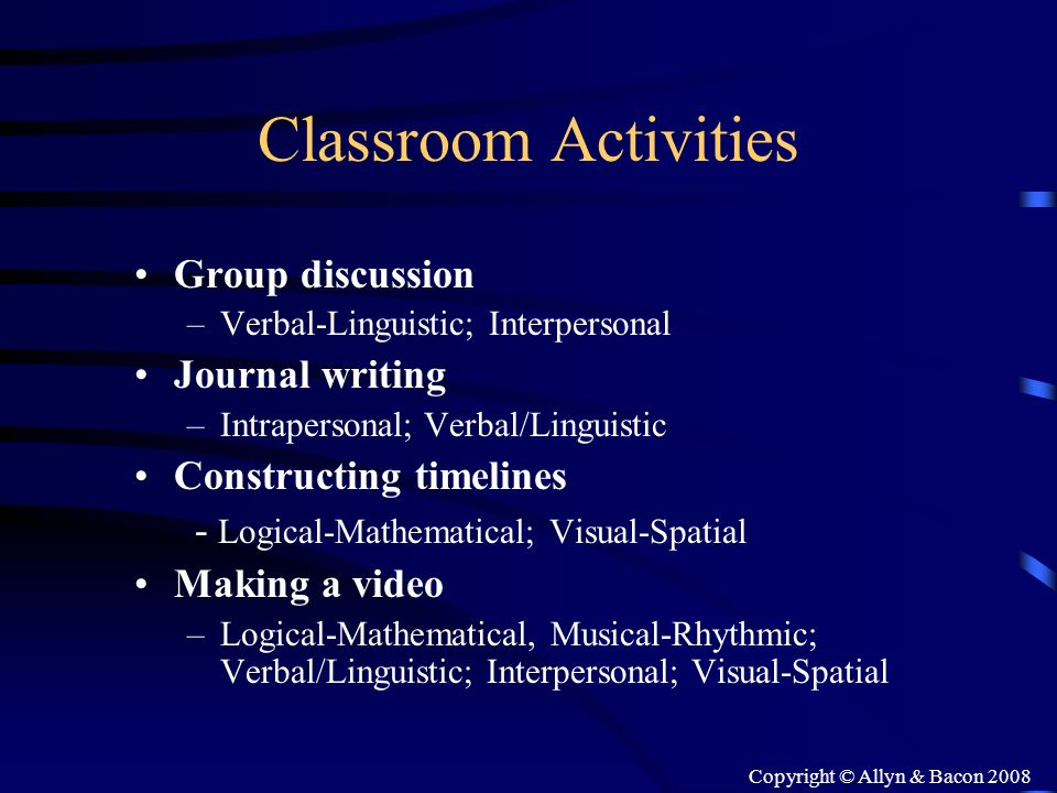 Copyright © Allyn & Bacon 2008 Classroom Activities Group discussion –Verbal-Linguistic; Interpersonal Journal writing –Intrapersonal; Verbal/Linguist