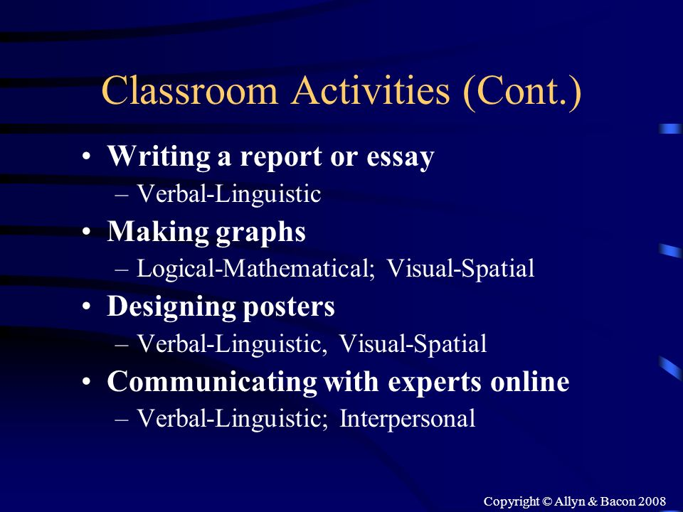 Copyright © Allyn & Bacon 2008 Classroom Activities (Cont.) Writing a report or essay –Verbal-Linguistic Making graphs –Logical-Mathematical; Visual-S