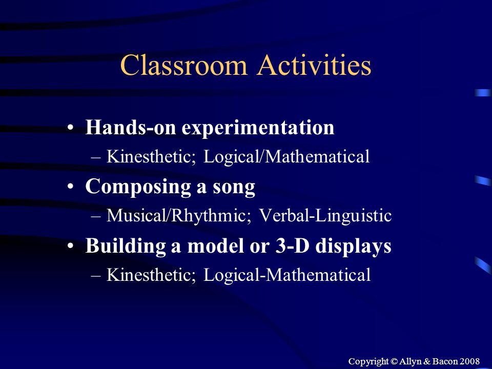Copyright © Allyn & Bacon 2008 Classroom Activities Hands-on experimentation –Kinesthetic; Logical/Mathematical Composing a song –Musical/Rhythmic; Ve