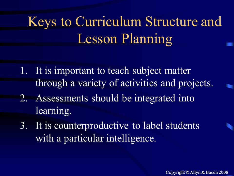 Copyright © Allyn & Bacon 2008 Keys to Curriculum Structure and Lesson Planning 1.It is important to teach subject matter through a variety of activit
