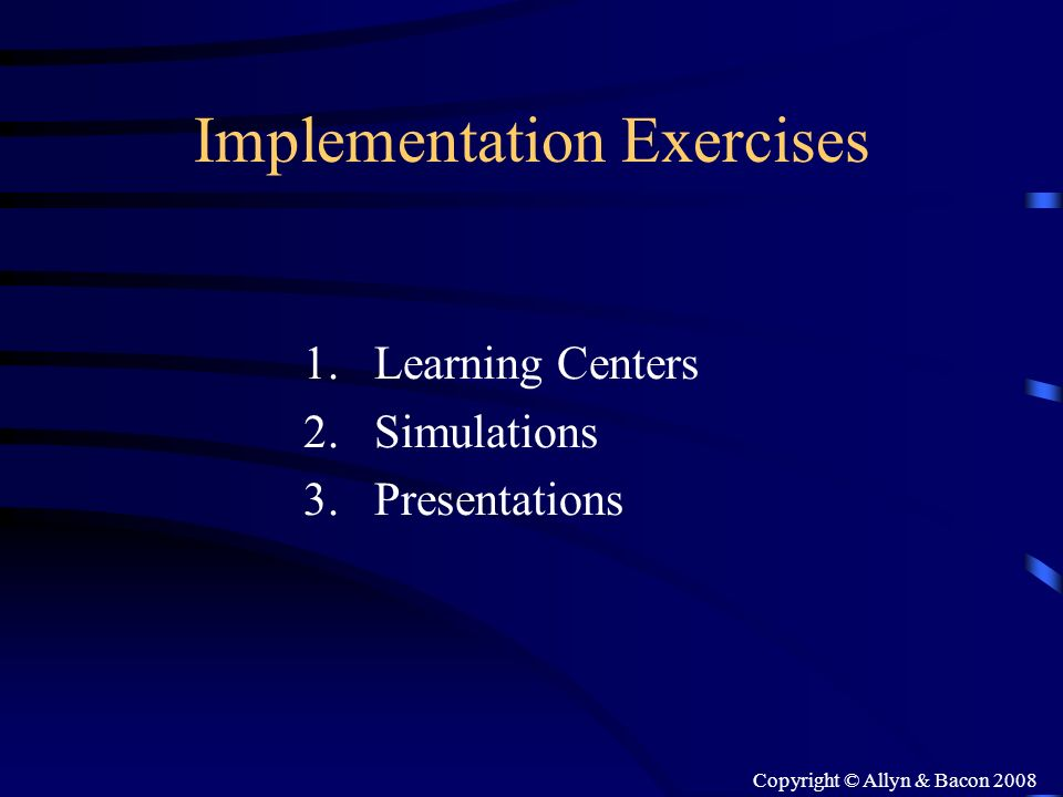 Copyright © Allyn & Bacon 2008 Implementation Exercises 1.Learning Centers 2.Simulations 3.Presentations