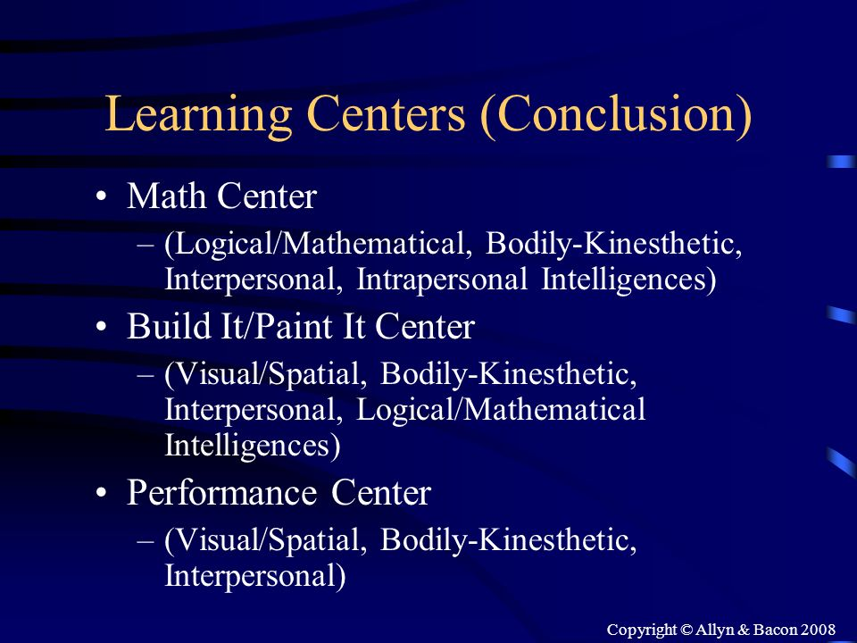 Copyright © Allyn & Bacon 2008 Learning Centers (Conclusion) Math Center –(Logical/Mathematical, Bodily-Kinesthetic, Interpersonal, Intrapersonal Inte