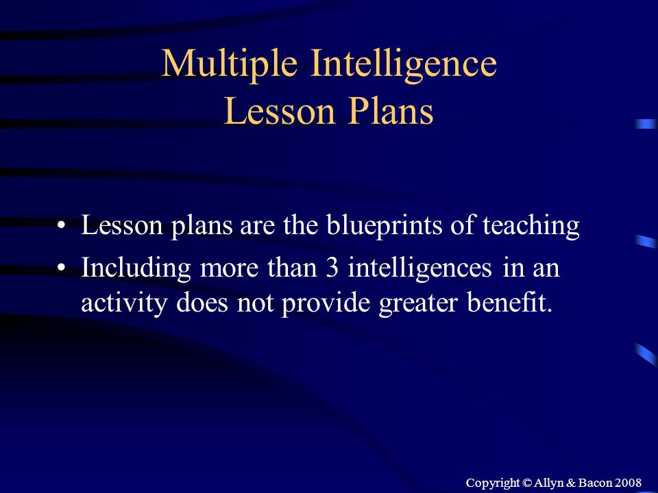 Copyright © Allyn & Bacon 2008 Multiple Intelligence Lesson Plans Lesson plans are the blueprints of teaching Including more than 3 intelligences in a