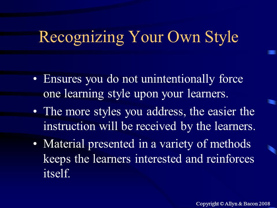 Copyright © Allyn & Bacon 2008 Recognizing Your Own Style Ensures you do not unintentionally force one learning style upon your learners. The more sty