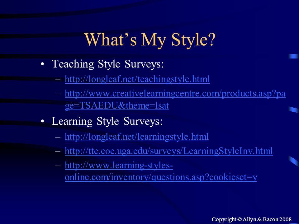Copyright © Allyn & Bacon 2008 Whats My Style? Teaching Style Surveys: –http://longleaf.net/teachingstyle.htmlhttp://longleaf.net/teachingstyle.html –