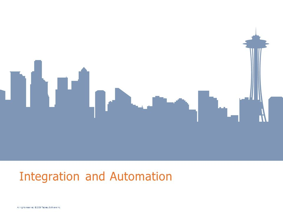 All rights reserved. © 2009 Tableau Software Inc. Integration and Automation