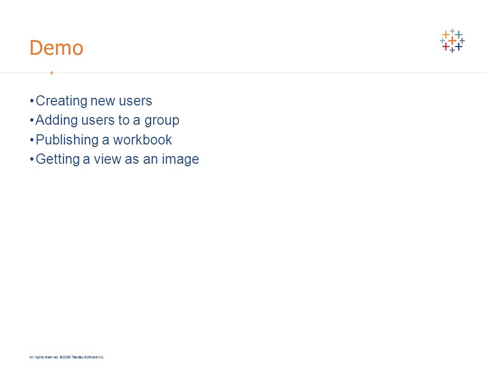 All rights reserved. © 2009 Tableau Software Inc. Demo Creating new users Adding users to a group Publishing a workbook Getting a view as an image