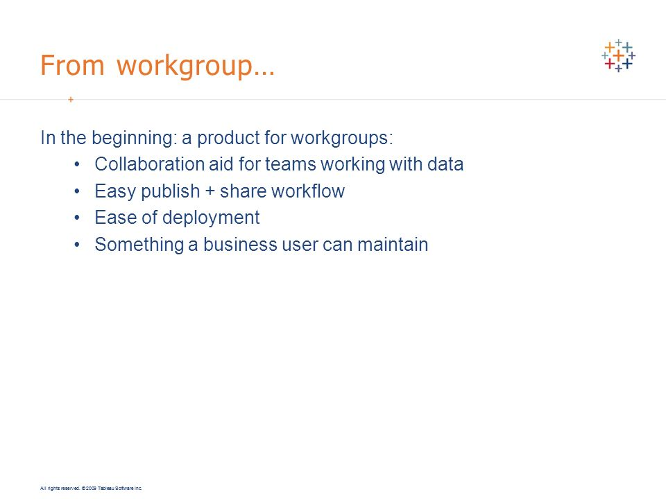 All rights reserved. © 2009 Tableau Software Inc. From workgroup… In the beginning: a product for workgroups: Collaboration aid for teams working with