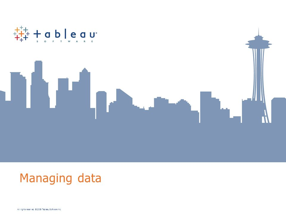 All rights reserved. © 2009 Tableau Software Inc. Managing data