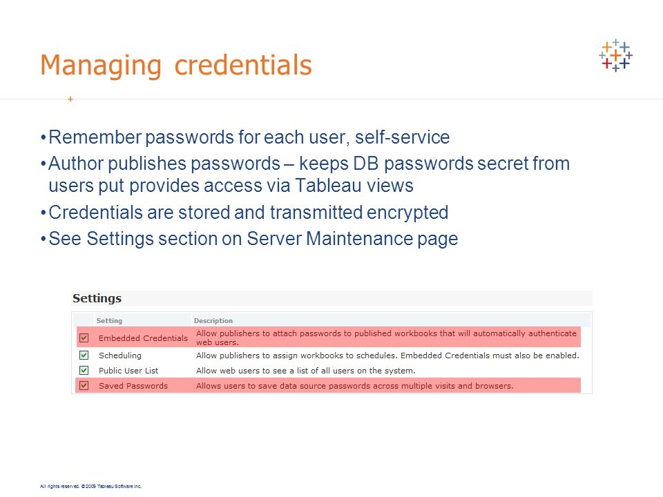All rights reserved. © 2009 Tableau Software Inc. Managing credentials Remember passwords for each user, self-service Author publishes passwords – kee
