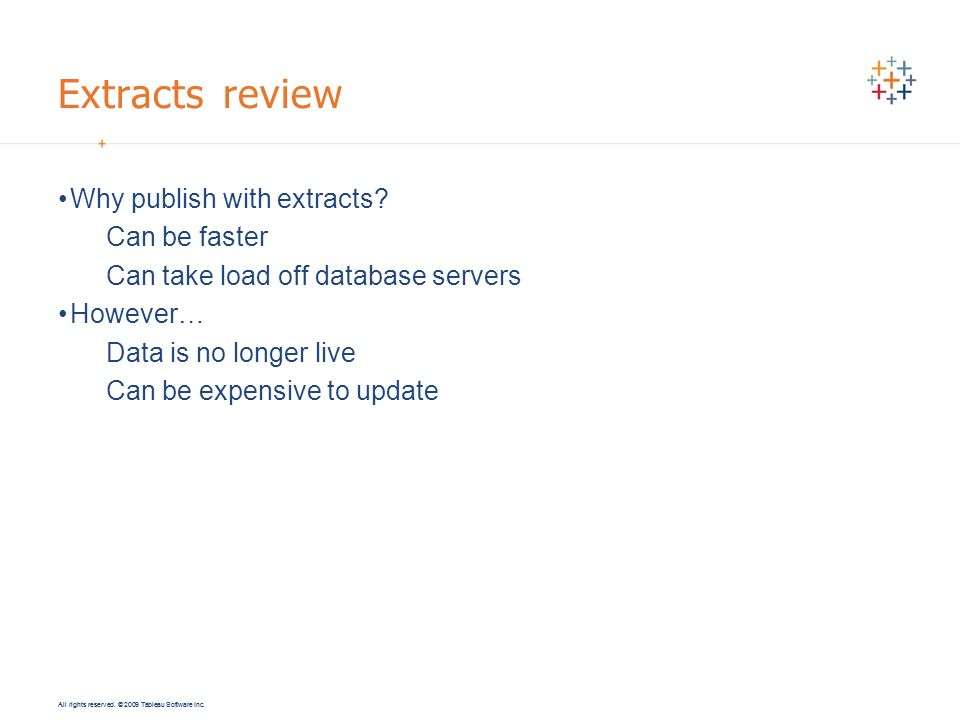 All rights reserved. © 2009 Tableau Software Inc. Extracts review Why publish with extracts? Can be faster Can take load off database servers However…