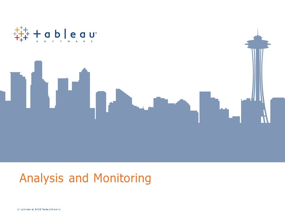 All rights reserved. © 2009 Tableau Software Inc. Analysis and Monitoring