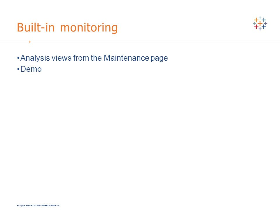 All rights reserved. © 2009 Tableau Software Inc. Built-in monitoring Analysis views from the Maintenance page Demo