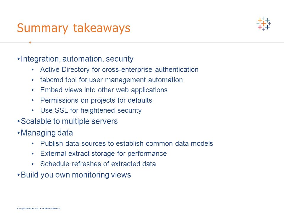All rights reserved. © 2009 Tableau Software Inc. Summary takeaways Integration, automation, security Active Directory for cross-enterprise authentica