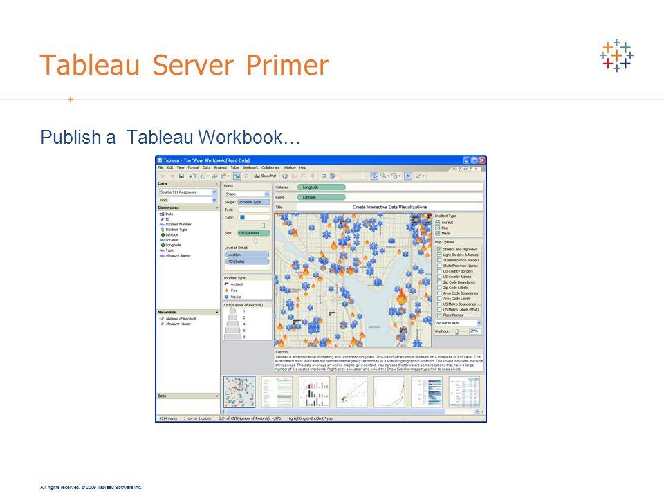 All rights reserved. © 2009 Tableau Software Inc. Tableau Server Primer Publish a Tableau Workbook…