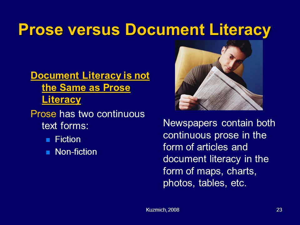 Kuzmich, 200823 Prose versus Document Literacy Document Literacy is not the Same as Prose Literacy Prose has two continuous text forms: Fiction Non-fi