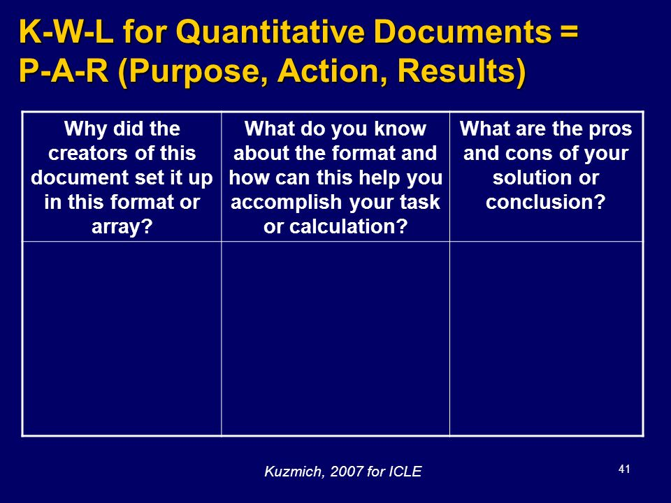 41 K-W-L for Quantitative Documents = P-A-R (Purpose, Action, Results) Why did the creators of this document set it up in this format or array? What d