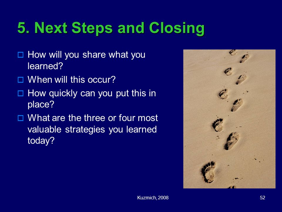 Kuzmich, 200852 5. Next Steps and Closing How will you share what you learned? When will this occur? How quickly can you put this in place? What are t