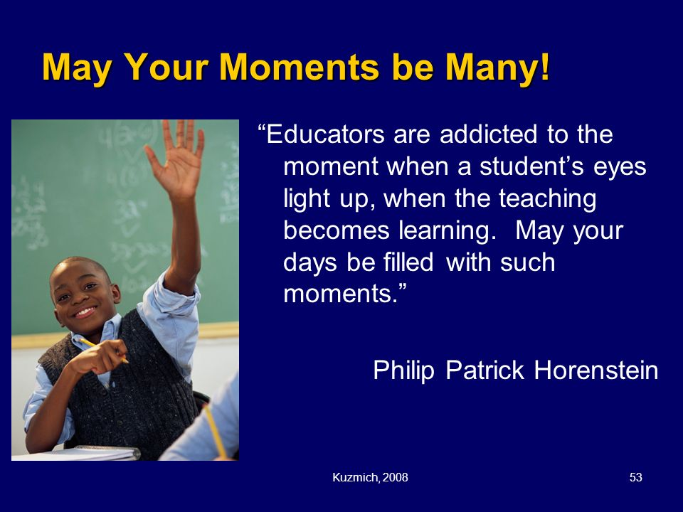 Kuzmich, 200853 May Your Moments be Many! Educators are addicted to the moment when a students eyes light up, when the teaching becomes learning. May