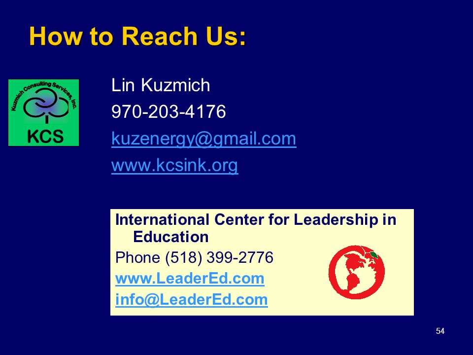 54 How to Reach Us: Lin Kuzmich 970-203-4176 kuzenergy@gmail.com www.kcsink.org International Center for Leadership in Education Phone (518) 399-2776