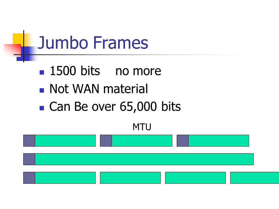 Jumbo Frames 1500 bits no more Not WAN material Can Be over 65,000 bits MTU