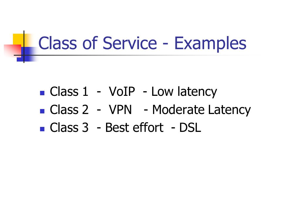 Class of Service - Examples Class 1 - VoIP - Low latency Class 2 - VPN - Moderate Latency Class 3 - Best effort - DSL