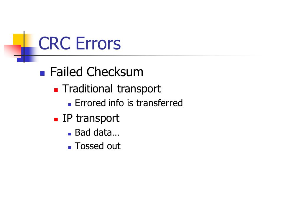 CRC Errors Failed Checksum Traditional transport Errored info is transferred IP transport Bad data… Tossed out