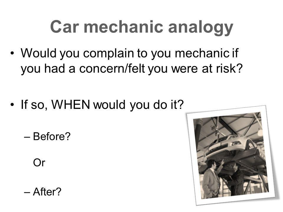 Car mechanic analogy Would you complain to you mechanic if you had a concern/felt you were at risk.
