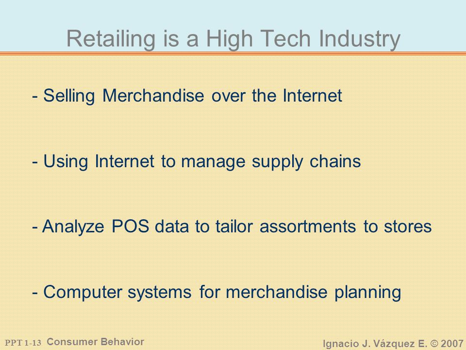 PPT 1-12 Consumer Behavior Ignacio J. Vázquez E. © 2007 Nature of Retail Industry is Changing Mom and Pop Store To Todays Retailer