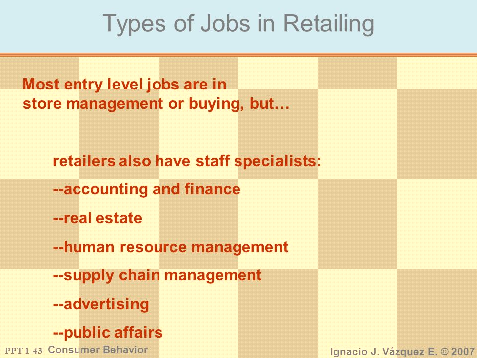 PPT 1-42 Consumer Behavior Ignacio J. Vázquez E. © 2007 Why You Should Consider Retailing Entry level management positions -Department manager or assi