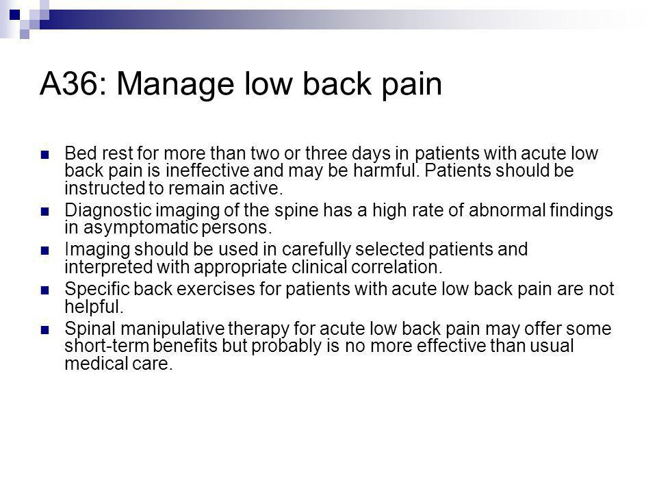 A36: Manage low back pain Bed rest for more than two or three days in patients with acute low back pain is ineffective and may be harmful. Patients sh