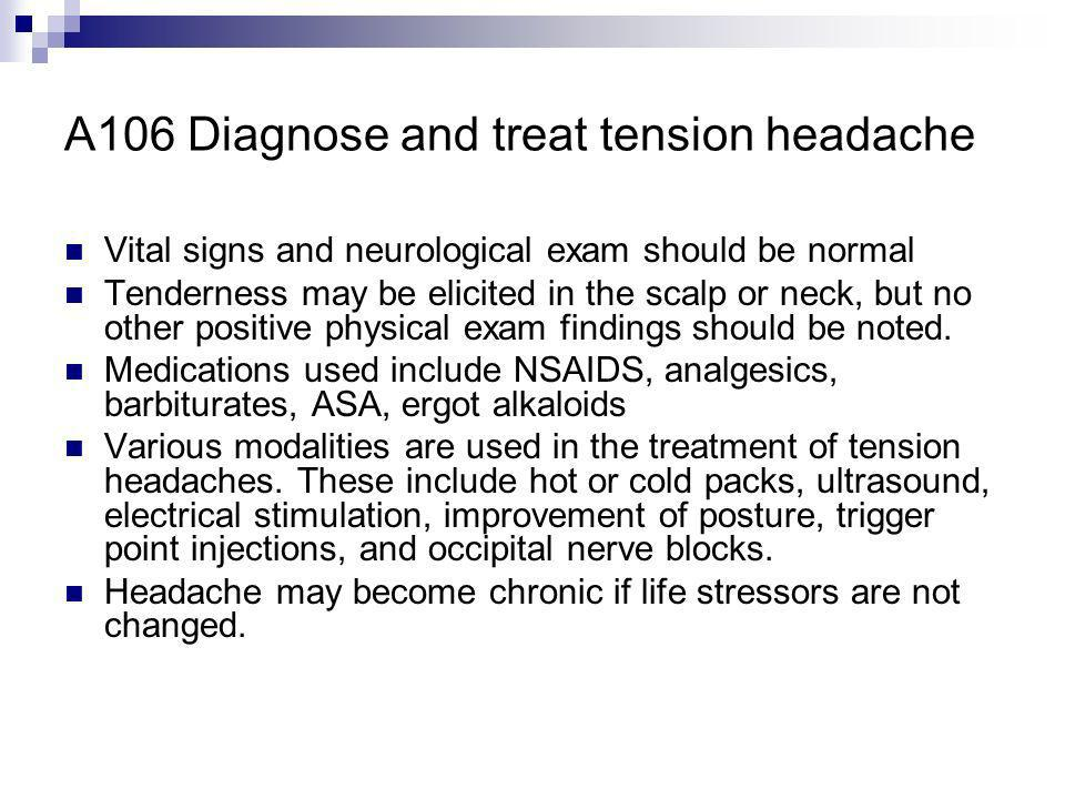 A106 Diagnose and treat tension headache Vital signs and neurological exam should be normal Tenderness may be elicited in the scalp or neck, but no ot