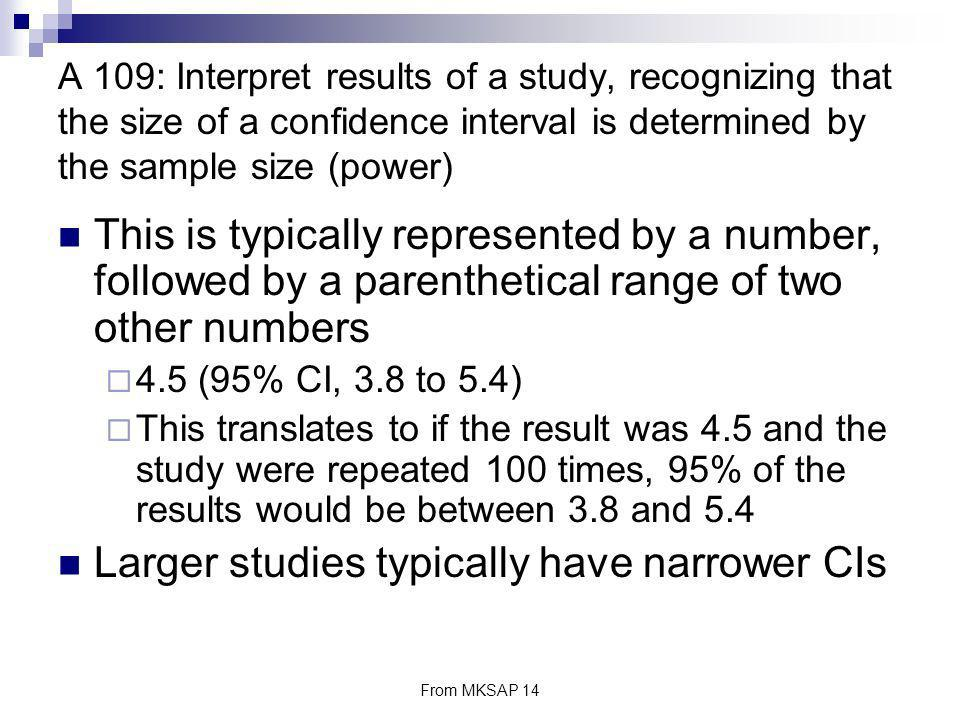 From MKSAP 14 A 109: Interpret results of a study, recognizing that the size of a confidence interval is determined by the sample size (power) This is
