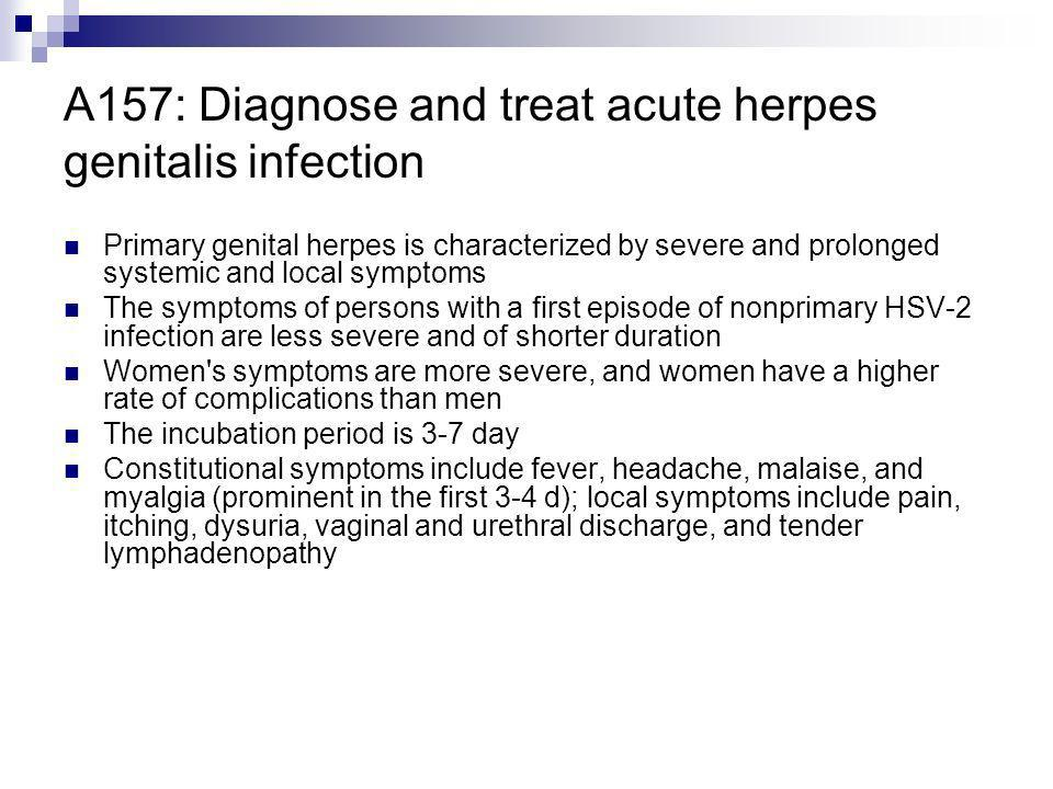 A157: Diagnose and treat acute herpes genitalis infection Primary genital herpes is characterized by severe and prolonged systemic and local symptoms