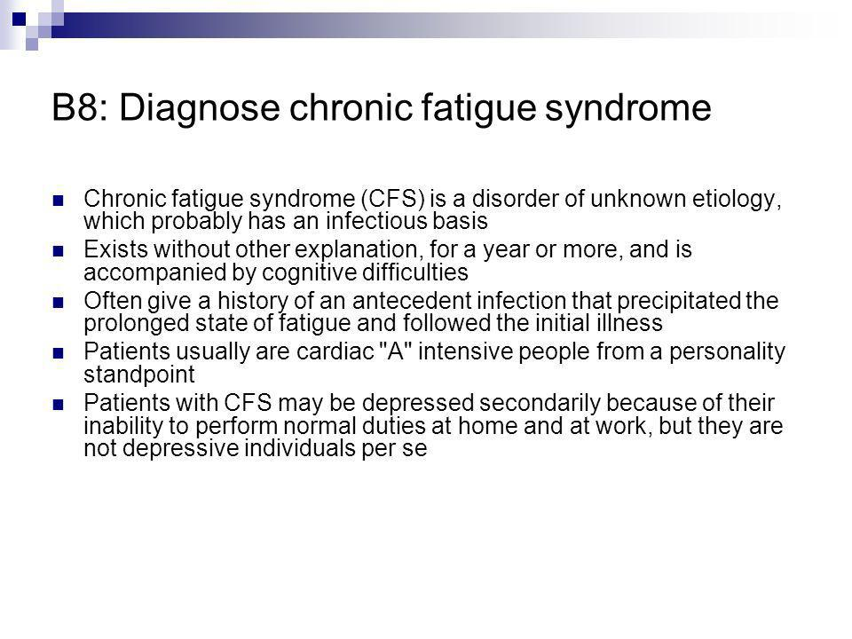 B8: Diagnose chronic fatigue syndrome Chronic fatigue syndrome (CFS) is a disorder of unknown etiology, which probably has an infectious basis Exists