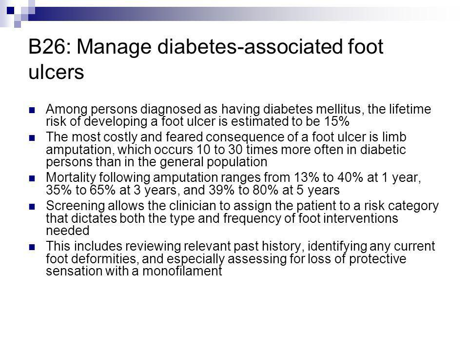 B26: Manage diabetes-associated foot ulcers Among persons diagnosed as having diabetes mellitus, the lifetime risk of developing a foot ulcer is estim
