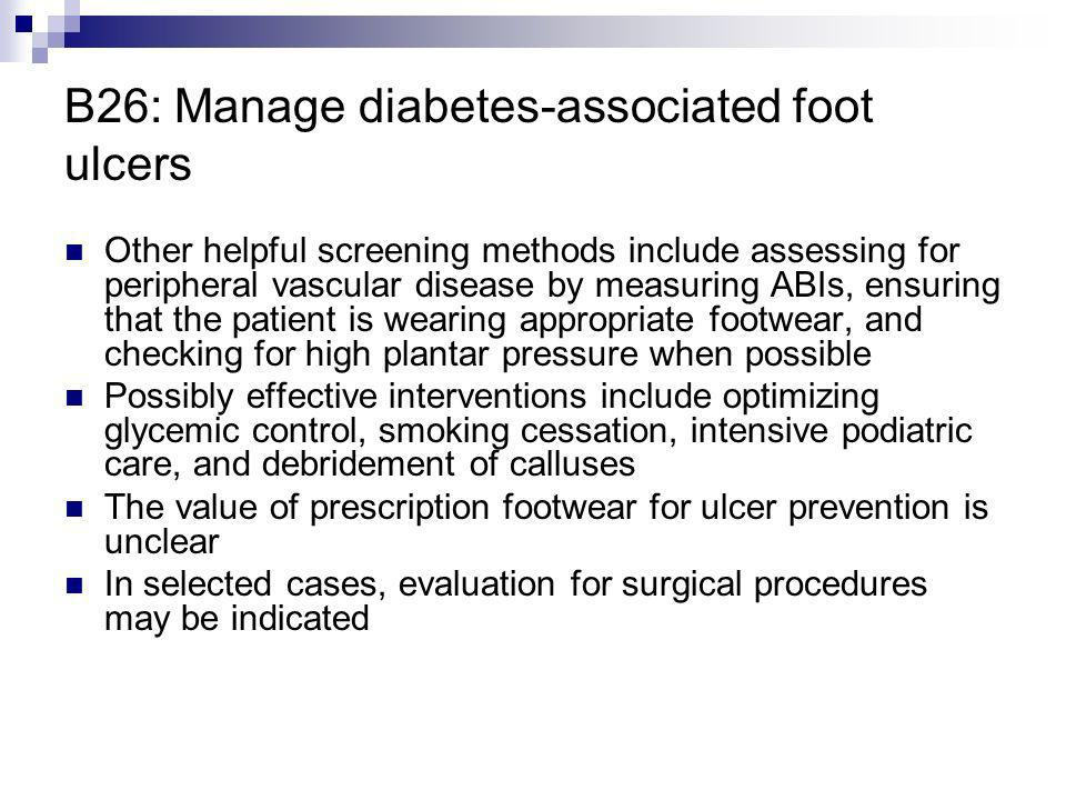 B26: Manage diabetes-associated foot ulcers Other helpful screening methods include assessing for peripheral vascular disease by measuring ABIs, ensur