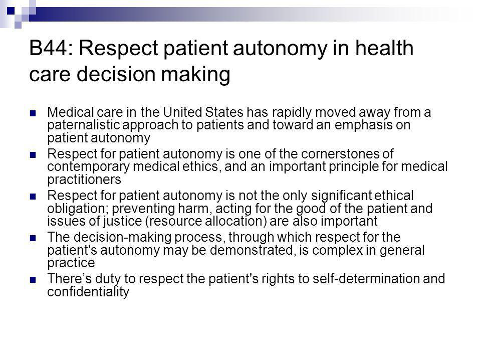 B44: Respect patient autonomy in health care decision making Medical care in the United States has rapidly moved away from a paternalistic approach to